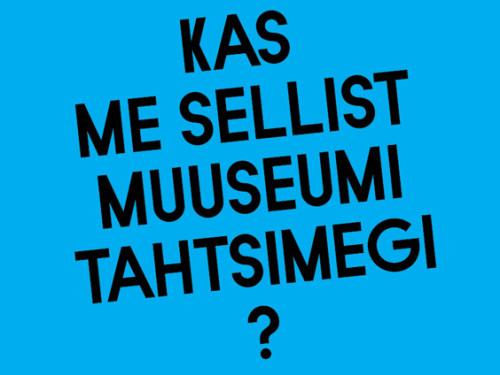 """Näituse """"Kas me sellist muuseumi tahtsimegi?"""" plakat"""